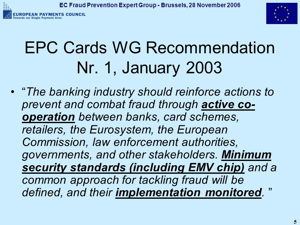 EC Fraud Prevention Expert Group - Brussels, 28 November 2006 6 EPC Card Fraud Prevention TF Task Force of EPC Cards WG Created in March 2003 Participation of ECB, EC, and card schemes EPC Forum on Fighting Card Fraud across Europe, Paris, 8-9 October 2003 Industry Battle Plan to combat card fraud EPC Resolution on Fighting and preventing card fraud across Europe (approved in Dec.