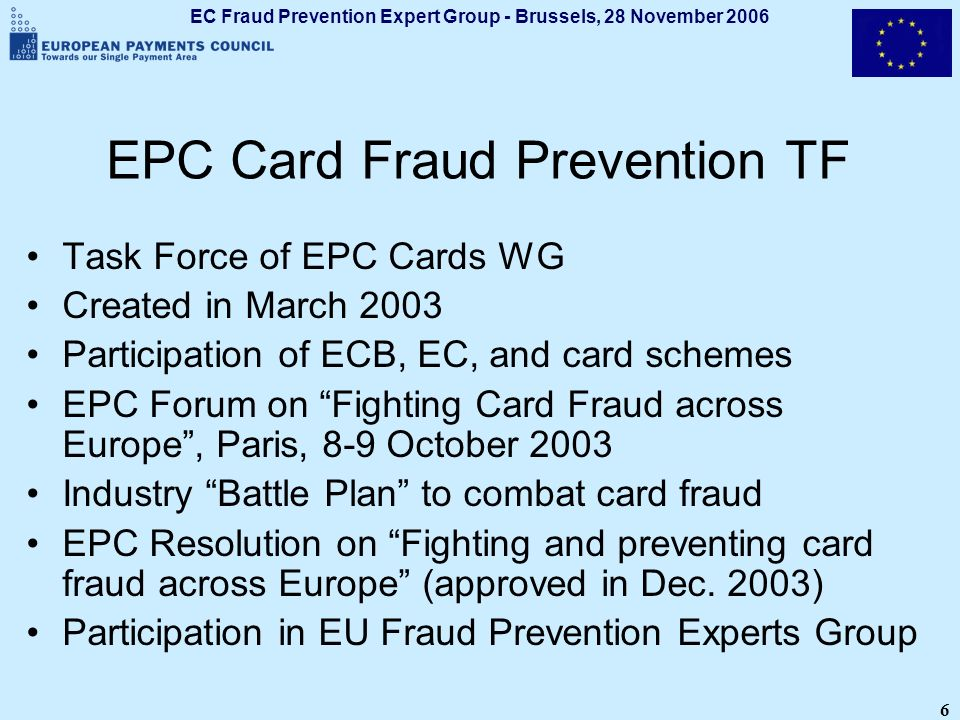 EC Fraud Prevention Expert Group - Brussels, 28 November 2006 6 EPC Card Fraud Prevention TF Task Force of EPC Cards WG Created in March 2003 Particip