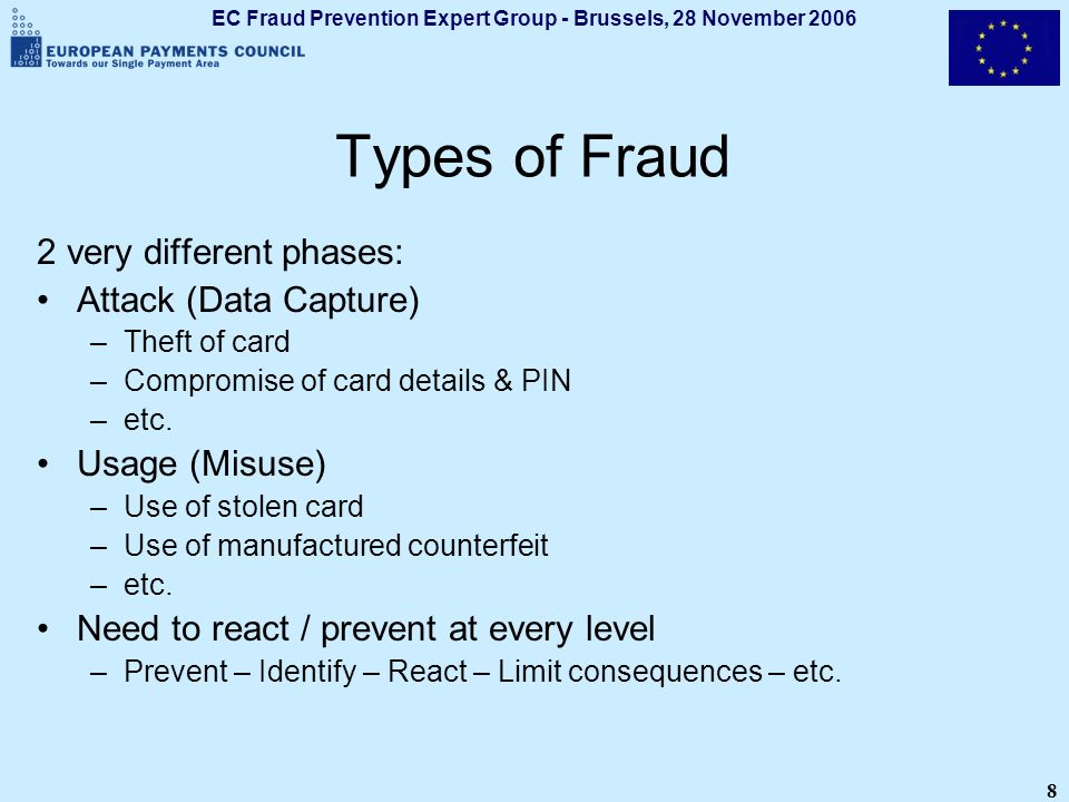 EC Fraud Prevention Expert Group - Brussels, 28 November 2006 8 Types of Fraud 2 very different phases: Attack (Data Capture) –Theft of card –Compromi