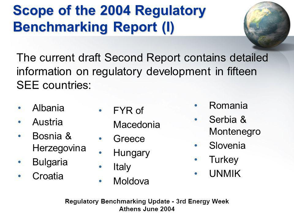 Regulatory Benchmarking Update - 3rd Energy Week Athens June 2004 Scope of the 2004 Regulatory Benchmarking Report (I) The current draft Second Report contains detailed information on regulatory development in fifteen SEE countries: Albania Austria Bosnia & Herzegovina Bulgaria Croatia FYR of Macedonia Greece Hungary Italy Moldova Romania Serbia & Montenegro Slovenia Turkey UNMIK
