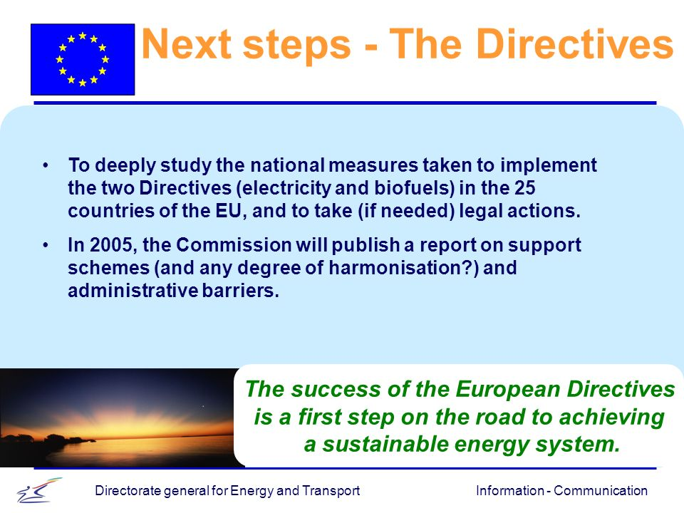 Information - CommunicationDirectorate general for Energy and Transport The success of the European Directives is a first step on the road to achieving a sustainable energy system.