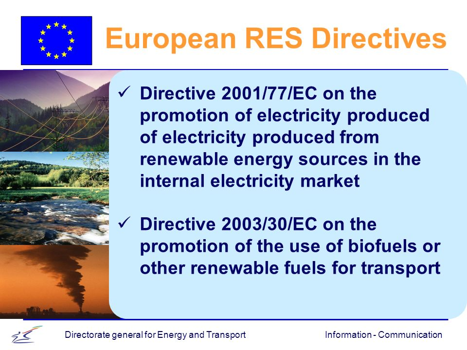 Information - CommunicationDirectorate general for Energy and Transport European RES Directives Directive 2001/77/EC on the promotion of electricity produced of electricity produced from renewable energy sources in the internal electricity market Directive 2003/30/EC on the promotion of the use of biofuels or other renewable fuels for transport