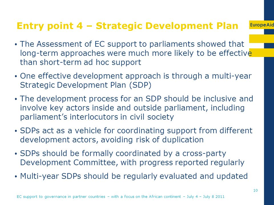 EuropeAid Entry point 4 – Strategic Development Plan The Assessment of EC support to parliaments showed that long-term approaches were much more likely to be effective than short-term ad hoc support One effective development approach is through a multi-year Strategic Development Plan (SDP) The development process for an SDP should be inclusive and involve key actors inside and outside parliament, including parliaments interlocutors in civil society SDPs act as a vehicle for coordinating support from different development actors, avoiding risk of duplication SDPs should be formally coordinated by a cross-party Development Committee, with progress reported regularly Multi-year SDPs should be regularly evaluated and updated 10 EC support to governance in partner countries – with a focus on the African continent – July 4 – July 8 2011