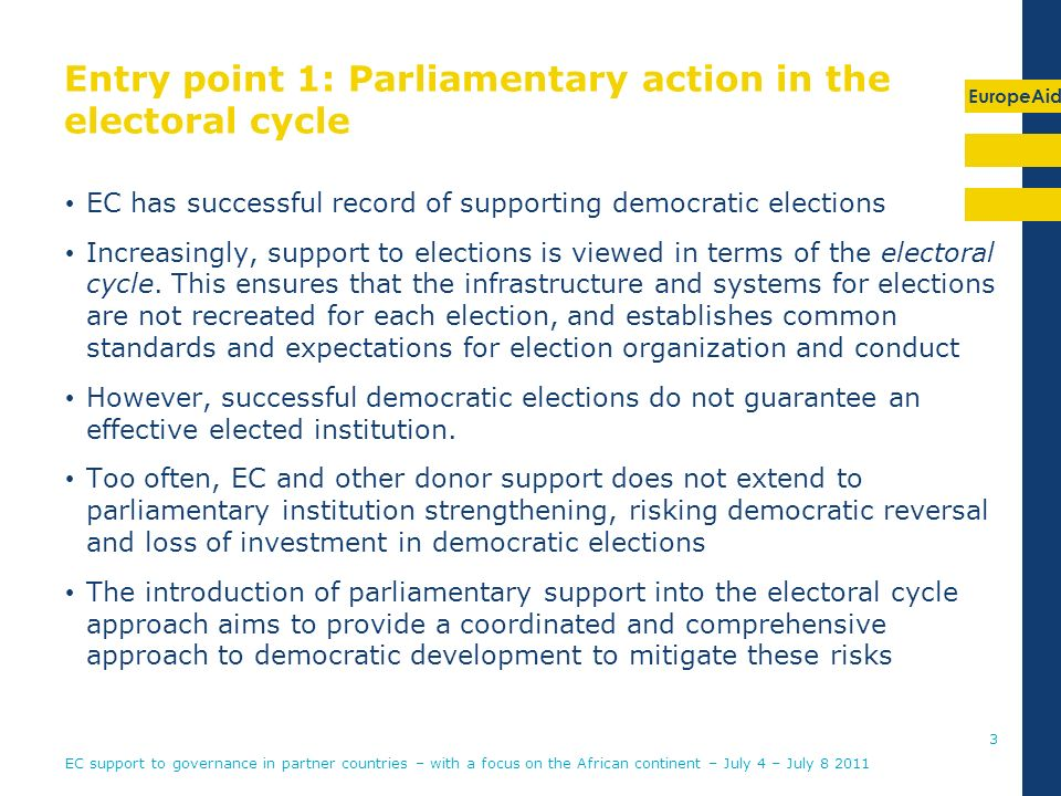EuropeAid Entry point 1: Parliamentary action in the electoral cycle EC has successful record of supporting democratic elections Increasingly, support to elections is viewed in terms of the electoral cycle.