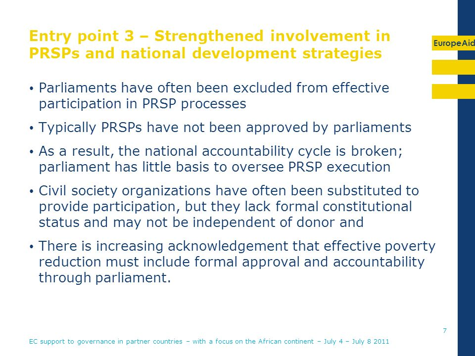 EuropeAid Entry point 3 – Strengthened involvement in PRSPs and national development strategies Parliaments have often been excluded from effective participation in PRSP processes Typically PRSPs have not been approved by parliaments As a result, the national accountability cycle is broken; parliament has little basis to oversee PRSP execution Civil society organizations have often been substituted to provide participation, but they lack formal constitutional status and may not be independent of donor and There is increasing acknowledgement that effective poverty reduction must include formal approval and accountability through parliament.