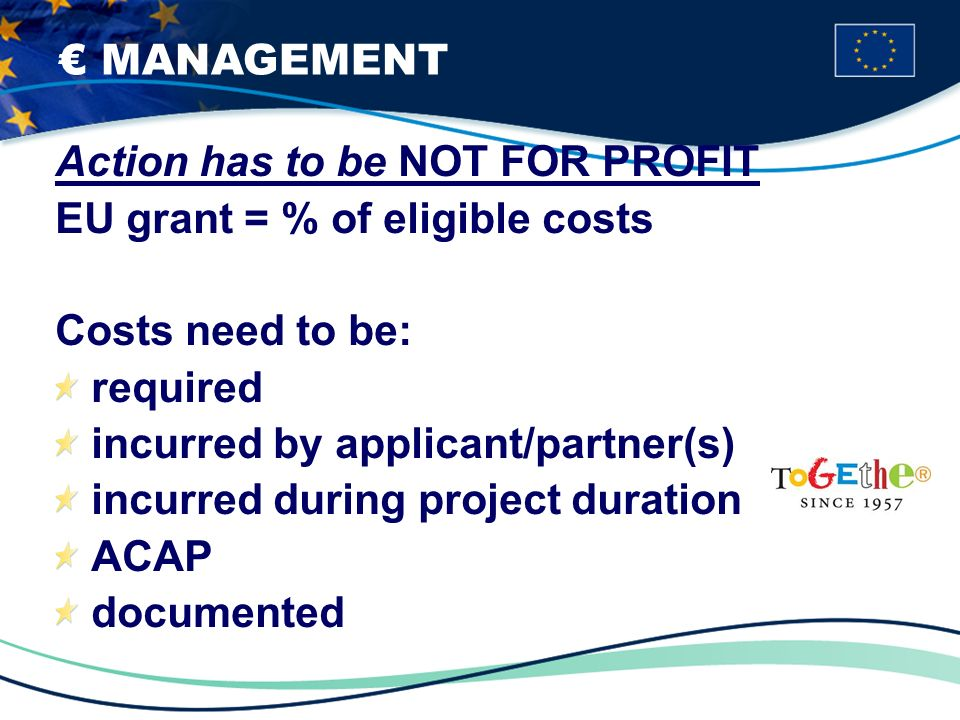 MANAGEMENT Action has to be NOT FOR PROFIT EU grant = % of eligible costs Costs need to be: required incurred by applicant/partner(s) incurred during project duration ACAP documented