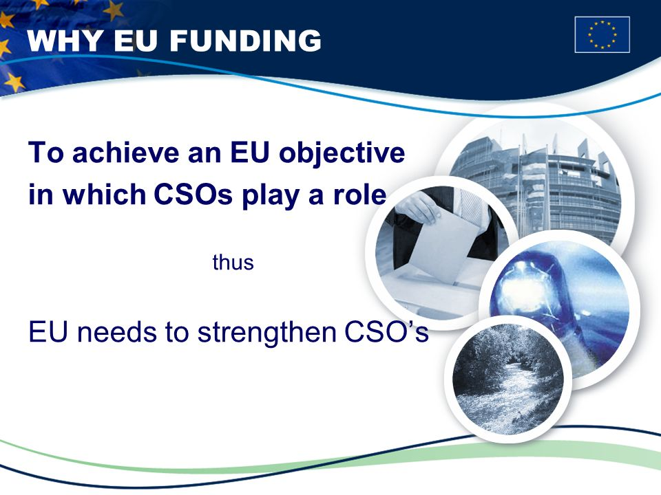 WHY EU FUNDING To achieve an EU objective in which CSOs play a role thus EU needs to strengthen CSOs