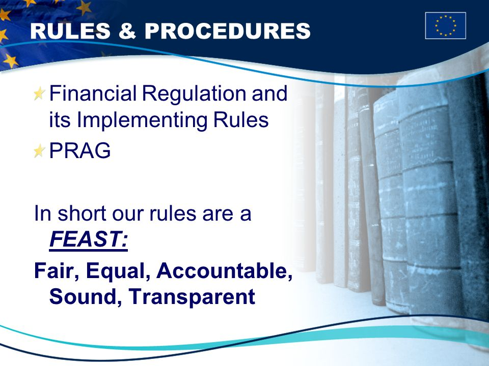 RULES & PROCEDURES Financial Regulation and its Implementing Rules PRAG In short our rules are a FEAST: Fair, Equal, Accountable, Sound, Transparent