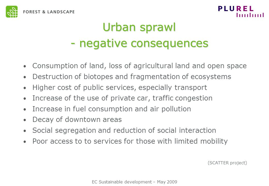 Urban sprawl - negative consequences Consumption of land, loss of agricultural land and open space Destruction of biotopes and fragmentation of ecosystems Higher cost of public services, especially transport Increase of the use of private car, traffic congestion Increase in fuel consumption and air pollution Decay of downtown areas Social segregation and reduction of social interaction Poor access to to services for those with limited mobility (SCATTER project)