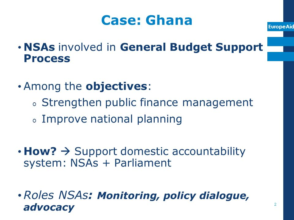 EuropeAid Case: Ghana NSAs involved in General Budget Support Process Among the objectives: o Strengthen public finance management o Improve national planning How.
