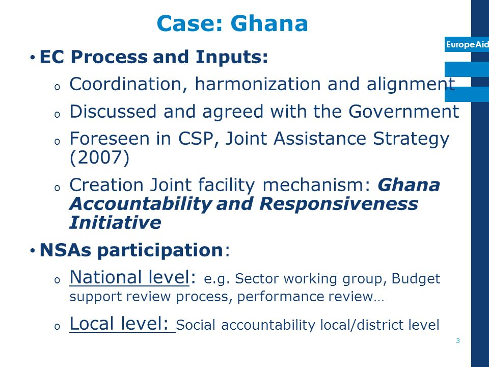 EuropeAid Case: Ghana EC Process and Inputs: o Coordination, harmonization and alignment o Discussed and agreed with the Government o Foreseen in CSP,