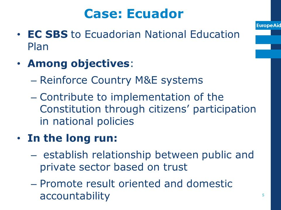 EuropeAid Case: Ecuador EC SBS to Ecuadorian National Education Plan Among objectives: – Reinforce Country M&E systems – Contribute to implementation