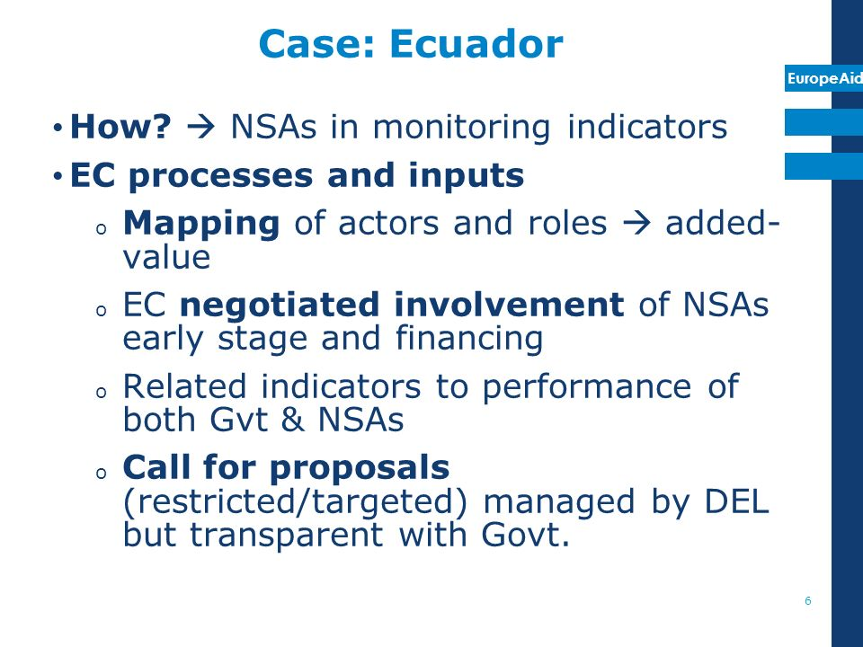 EuropeAid Case: Ecuador How? NSAs in monitoring indicators EC processes and inputs o Mapping of actors and roles added- value o EC negotiated involvem