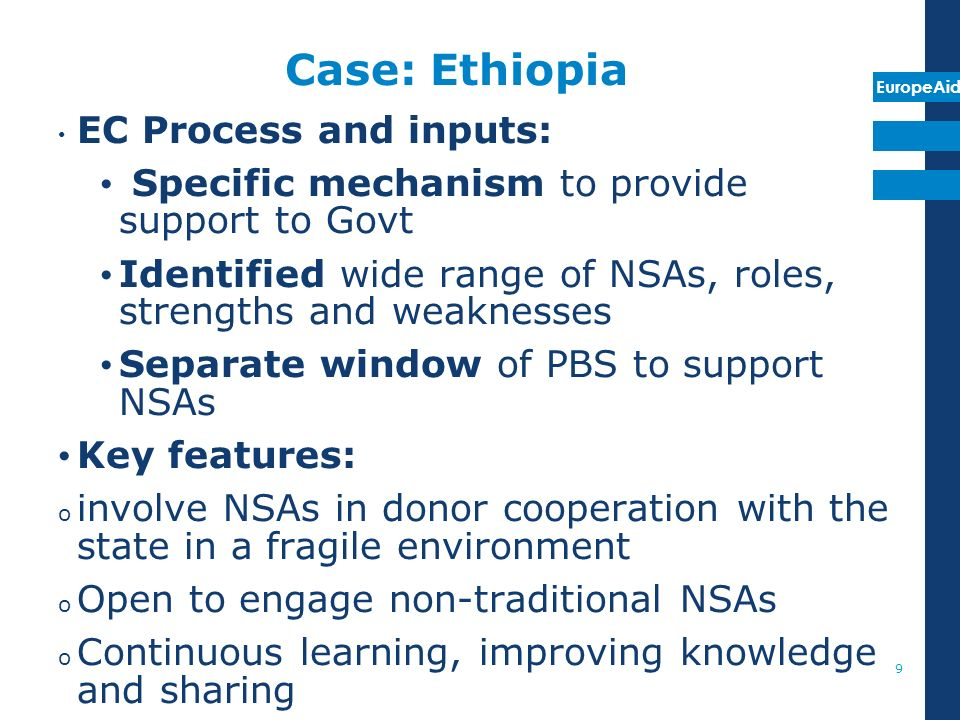 EuropeAid Case: Ethiopia EC Process and inputs: Specific mechanism to provide support to Govt Identified wide range of NSAs, roles, strengths and weaknesses Separate window of PBS to support NSAs Key features: o involve NSAs in donor cooperation with the state in a fragile environment o Open to engage non-traditional NSAs o Continuous learning, improving knowledge and sharing 9