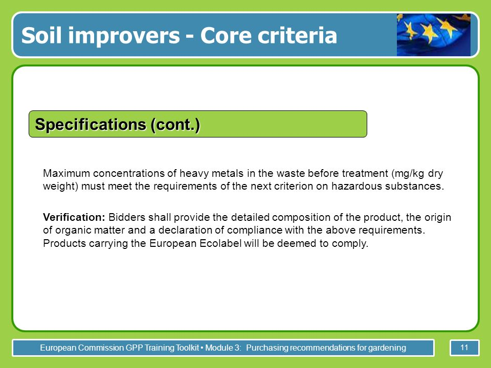 European Commission GPP Training Toolkit Module 3: Purchasing recommendations for gardening 11 Maximum concentrations of heavy metals in the waste before treatment (mg/kg dry weight) must meet the requirements of the next criterion on hazardous substances.