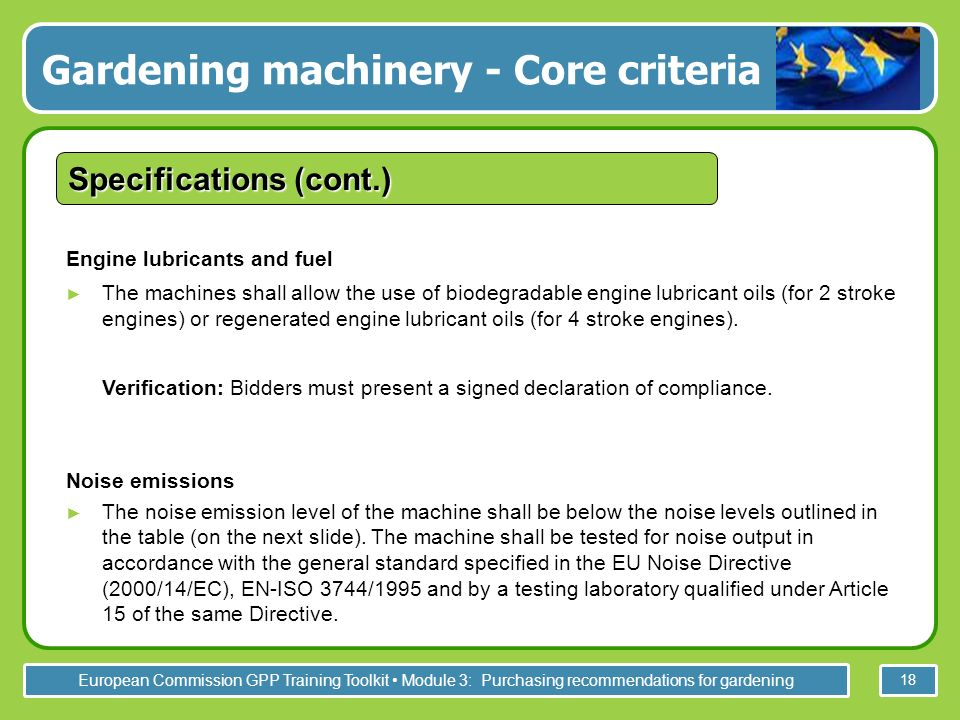 European Commission GPP Training Toolkit Module 3: Purchasing recommendations for gardening 18 Engine lubricants and fuel The machines shall allow the use of biodegradable engine lubricant oils (for 2 stroke engines) or regenerated engine lubricant oils (for 4 stroke engines).