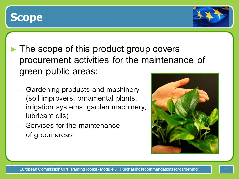 European Commission GPP Training Toolkit Module 3: Purchasing recommendations for gardening 2 Scope The scope of this product group covers procurement activities for the maintenance of green public areas: –Gardening products and machinery (soil improvers, ornamental plants, irrigation systems, garden machinery, lubricant oils) –Services for the maintenance of green areas