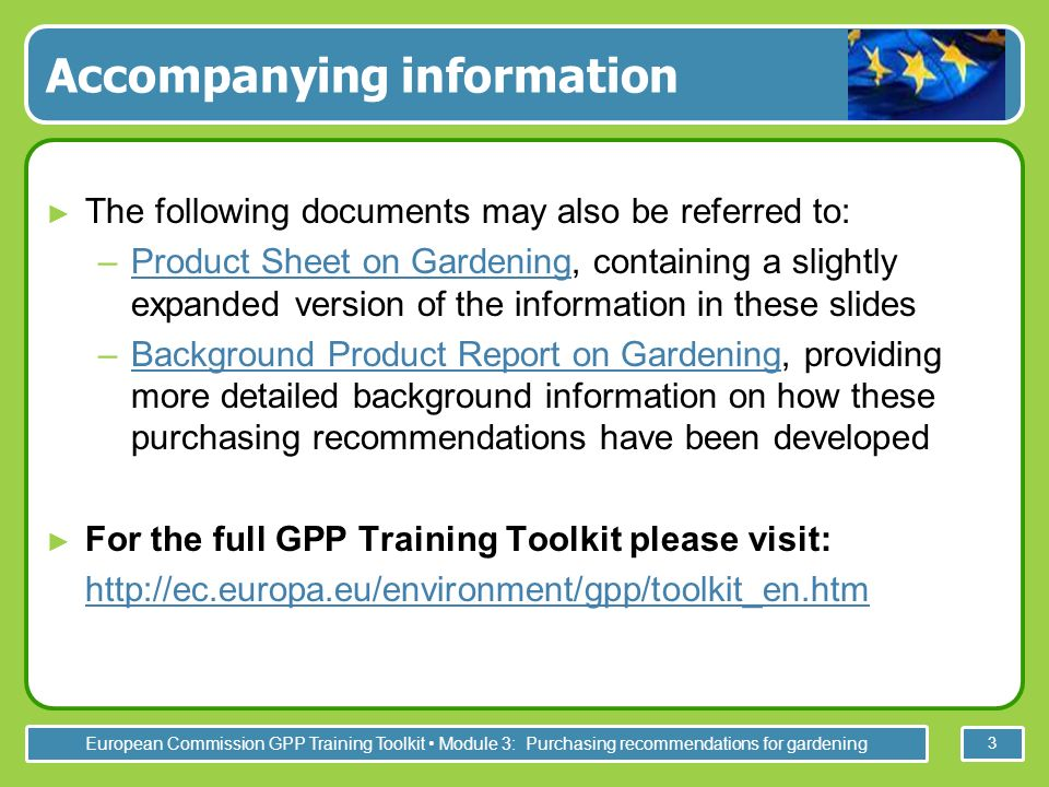 European Commission GPP Training Toolkit Module 3: Purchasing recommendations for gardening 3 Accompanying information The following documents may also be referred to: –Product Sheet on Gardening, containing a slightly expanded version of the information in these slidesProduct Sheet on Gardening –Background Product Report on Gardening, providing more detailed background information on how these purchasing recommendations have been developedBackground Product Report on Gardening For the full GPP Training Toolkit please visit: