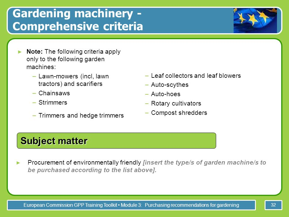 European Commission GPP Training Toolkit Module 3: Purchasing recommendations for gardening 32 Procurement of environmentally friendly [insert the type/s of garden machine/s to be purchased according to the list above].