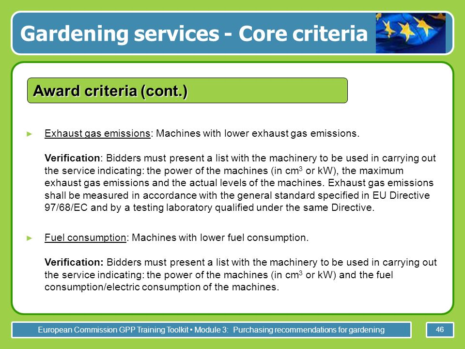 European Commission GPP Training Toolkit Module 3: Purchasing recommendations for gardening 46 Exhaust gas emissions: Machines with lower exhaust gas emissions.