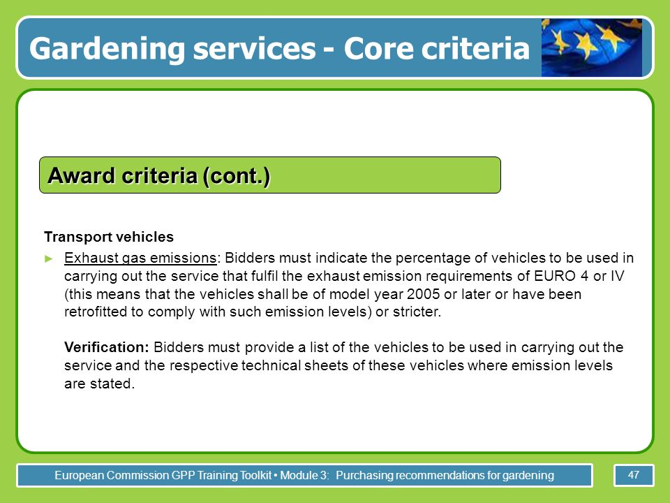 European Commission GPP Training Toolkit Module 3: Purchasing recommendations for gardening 47 Transport vehicles Exhaust gas emissions: Bidders must indicate the percentage of vehicles to be used in carrying out the service that fulfil the exhaust emission requirements of EURO 4 or IV (this means that the vehicles shall be of model year 2005 or later or have been retrofitted to comply with such emission levels) or stricter.