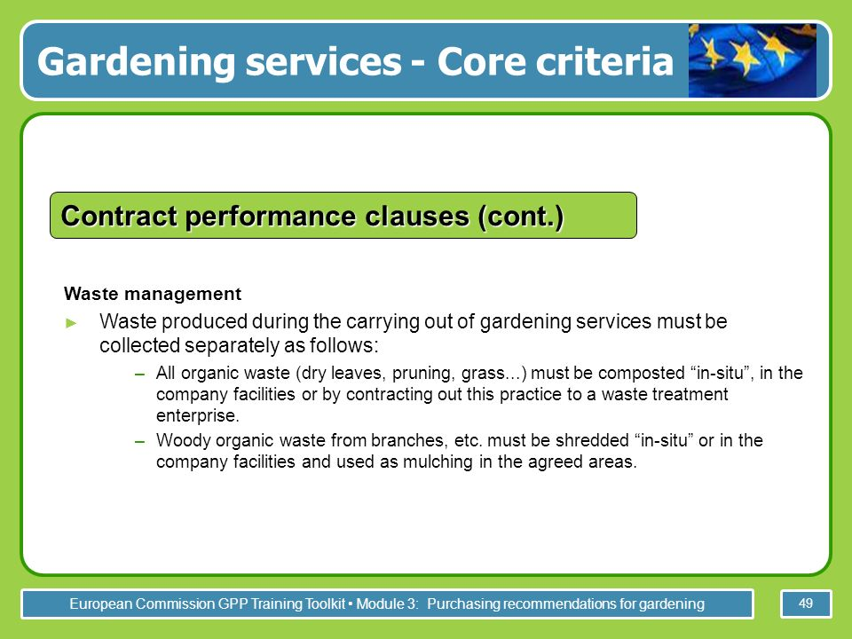 European Commission GPP Training Toolkit Module 3: Purchasing recommendations for gardening 49 Waste management Waste produced during the carrying out of gardening services must be collected separately as follows: –All organic waste (dry leaves, pruning, grass...) must be composted in-situ, in the company facilities or by contracting out this practice to a waste treatment enterprise.