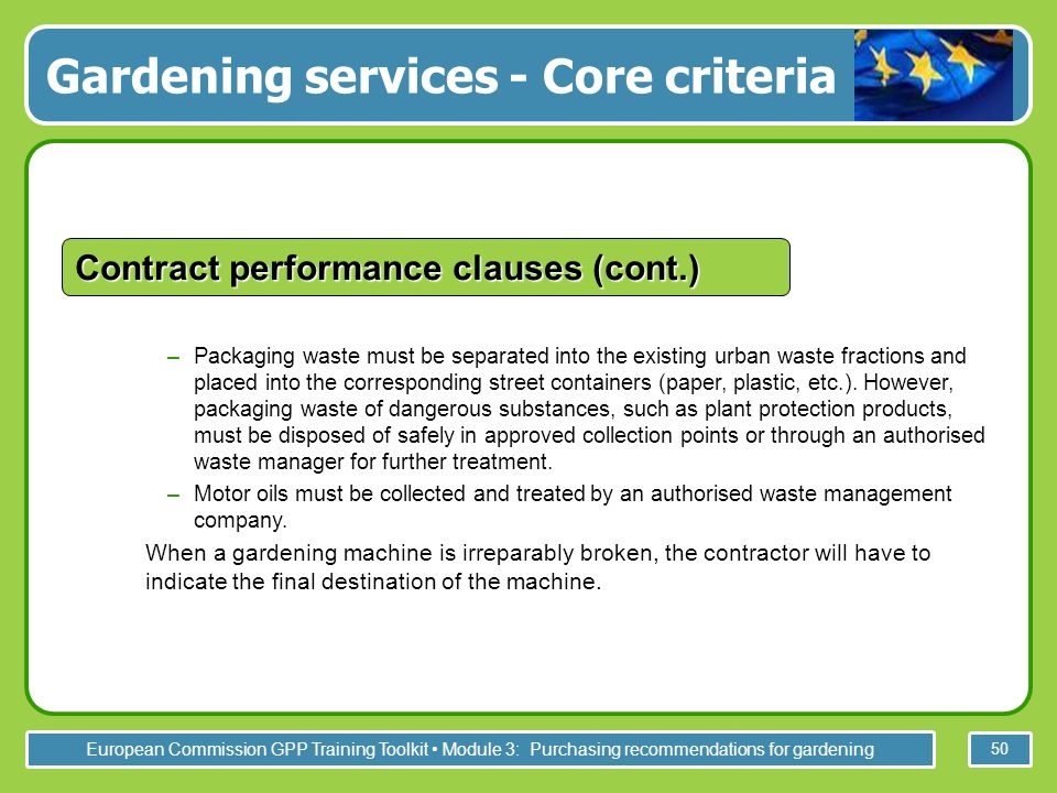 European Commission GPP Training Toolkit Module 3: Purchasing recommendations for gardening 50 –Packaging waste must be separated into the existing urban waste fractions and placed into the corresponding street containers (paper, plastic, etc.).