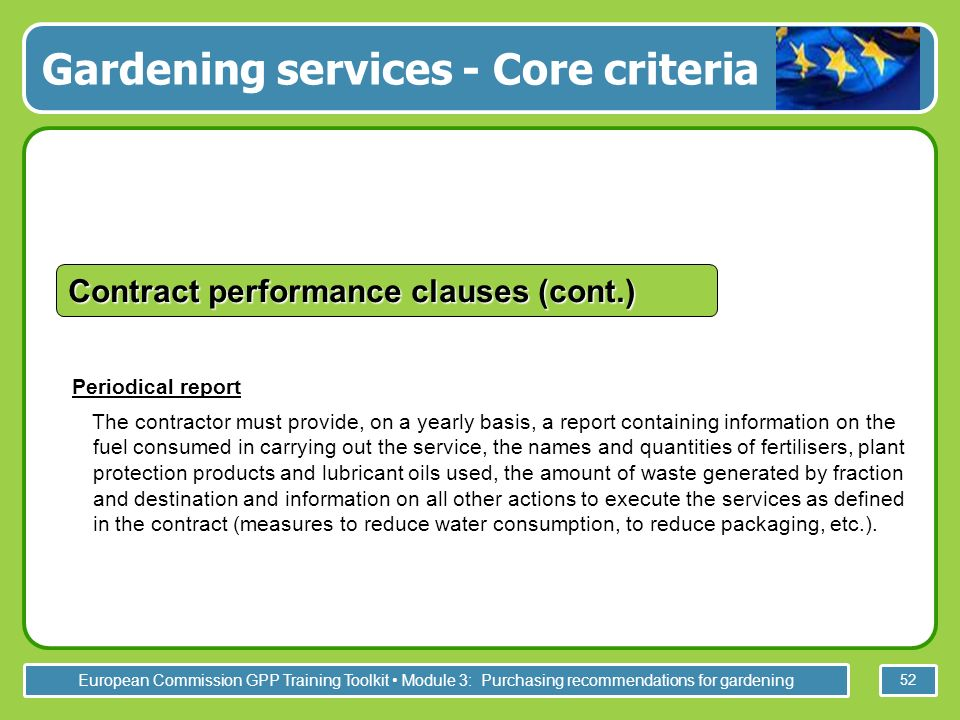 European Commission GPP Training Toolkit Module 3: Purchasing recommendations for gardening 52 Periodical report The contractor must provide, on a yearly basis, a report containing information on the fuel consumed in carrying out the service, the names and quantities of fertilisers, plant protection products and lubricant oils used, the amount of waste generated by fraction and destination and information on all other actions to execute the services as defined in the contract (measures to reduce water consumption, to reduce packaging, etc.).