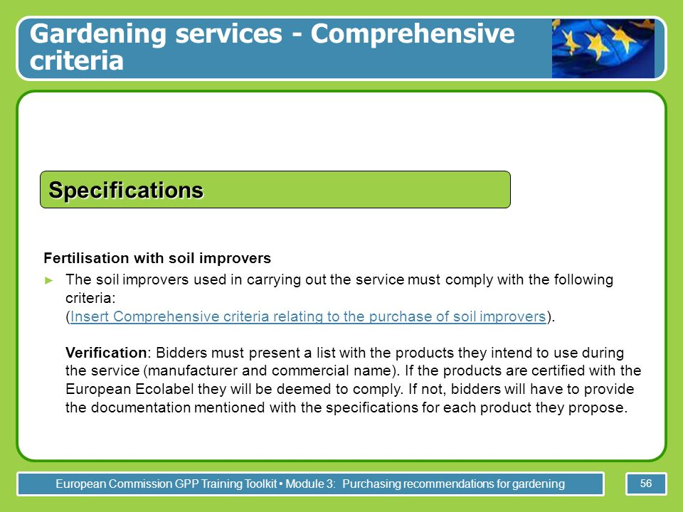 European Commission GPP Training Toolkit Module 3: Purchasing recommendations for gardening 56 Fertilisation with soil improvers The soil improvers used in carrying out the service must comply with the following criteria: (Insert Comprehensive criteria relating to the purchase of soil improvers).