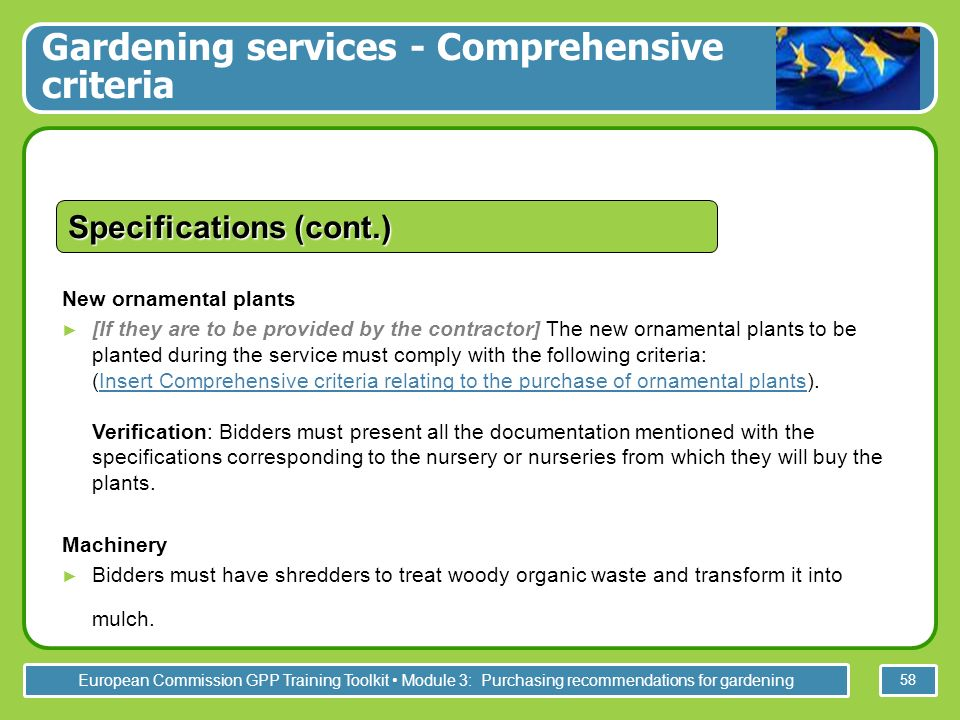 European Commission GPP Training Toolkit Module 3: Purchasing recommendations for gardening 58 New ornamental plants [If they are to be provided by the contractor] The new ornamental plants to be planted during the service must comply with the following criteria: (Insert Comprehensive criteria relating to the purchase of ornamental plants).