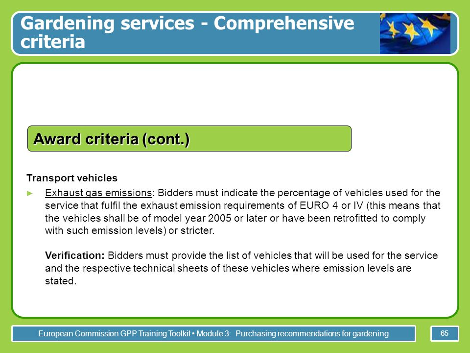 European Commission GPP Training Toolkit Module 3: Purchasing recommendations for gardening 65 Transport vehicles Exhaust gas emissions: Bidders must indicate the percentage of vehicles used for the service that fulfil the exhaust emission requirements of EURO 4 or IV (this means that the vehicles shall be of model year 2005 or later or have been retrofitted to comply with such emission levels) or stricter.