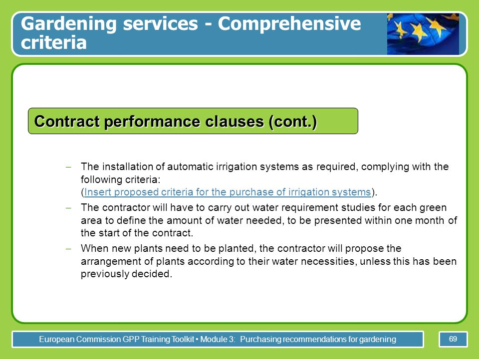 European Commission GPP Training Toolkit Module 3: Purchasing recommendations for gardening 69 – The installation of automatic irrigation systems as required, complying with the following criteria: (Insert proposed criteria for the purchase of irrigation systems).Insert proposed criteria for the purchase of irrigation systems – The contractor will have to carry out water requirement studies for each green area to define the amount of water needed, to be presented within one month of the start of the contract.