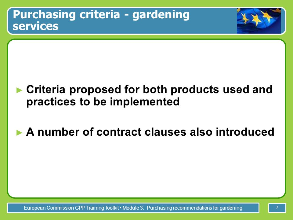 European Commission GPP Training Toolkit Module 3: Purchasing recommendations for gardening 7 Purchasing criteria - gardening services Criteria proposed for both products used and practices to be implemented A number of contract clauses also introduced