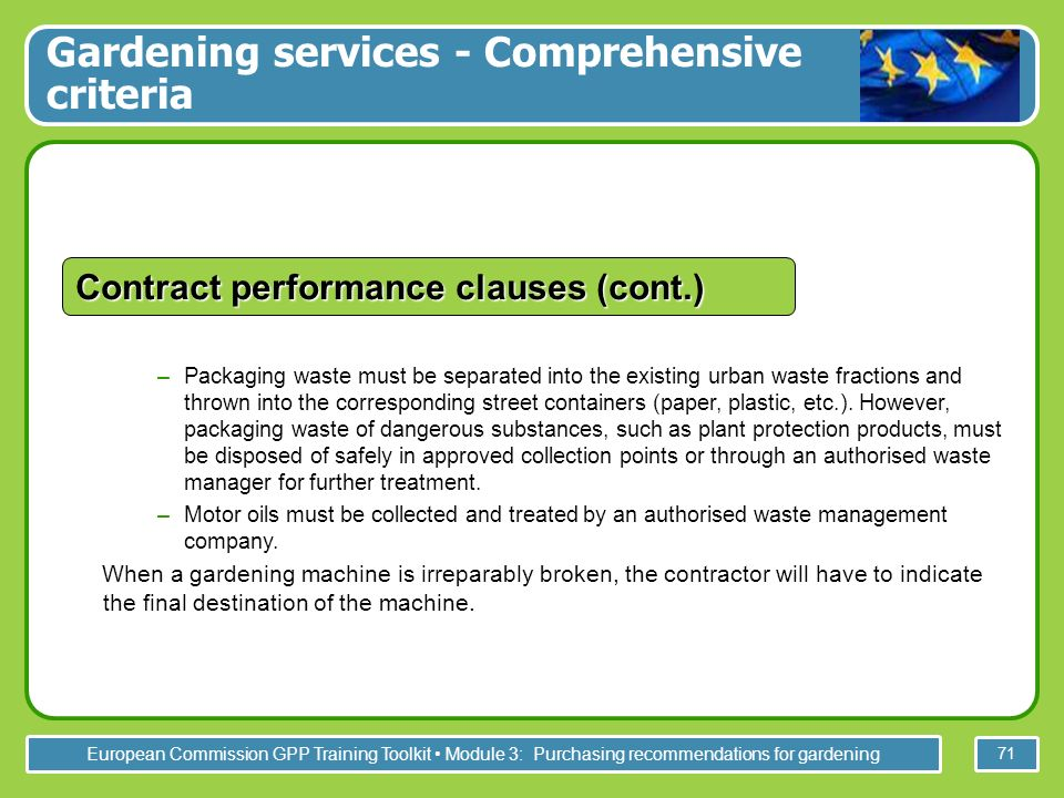 European Commission GPP Training Toolkit Module 3: Purchasing recommendations for gardening 71 –Packaging waste must be separated into the existing urban waste fractions and thrown into the corresponding street containers (paper, plastic, etc.).