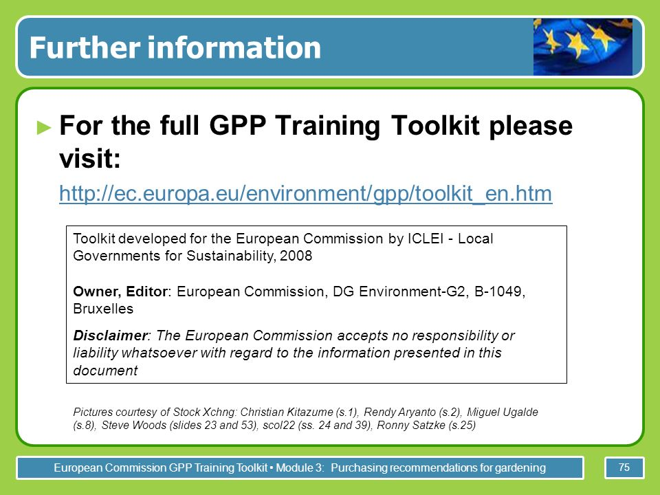 European Commission GPP Training Toolkit Module 3: Purchasing recommendations for gardening 75 Further information For the full GPP Training Toolkit please visit:   Toolkit developed for the European Commission by ICLEI - Local Governments for Sustainability, 2008 Owner, Editor: European Commission, DG Environment-G2, B-1049, Bruxelles Disclaimer: The European Commission accepts no responsibility or liability whatsoever with regard to the information presented in this document Pictures courtesy of Stock Xchng: Christian Kitazume (s.1), Rendy Aryanto (s.2), Miguel Ugalde (s.8), Steve Woods (slides 23 and 53), scol22 (ss.