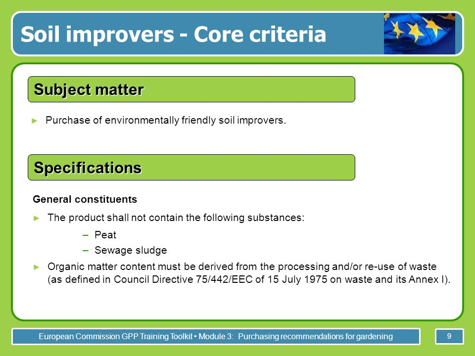 European Commission GPP Training Toolkit Module 3: Purchasing recommendations for gardening 9 Soil improvers - Core criteria Purchase of environmentally friendly soil improvers.