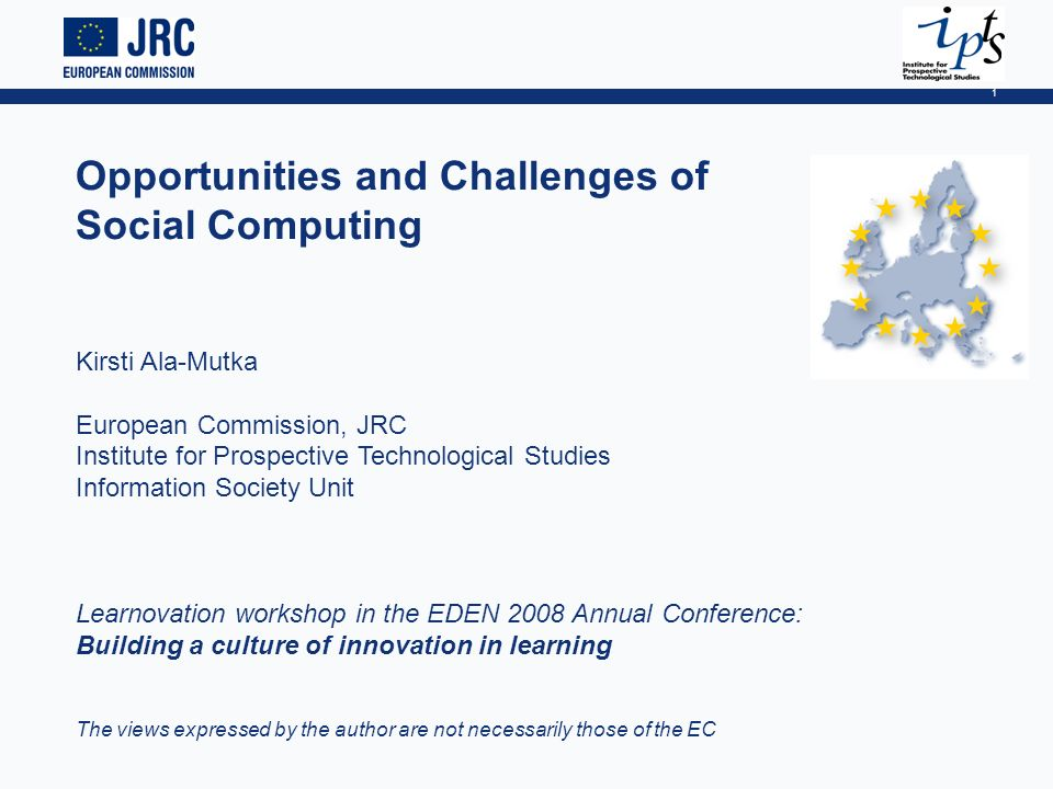 1 Opportunities and Challenges of Social Computing Kirsti Ala-Mutka European Commission, JRC Institute for Prospective Technological Studies Information Society Unit Learnovation workshop in the EDEN 2008 Annual Conference: Building a culture of innovation in learning The views expressed by the author are not necessarily those of the EC