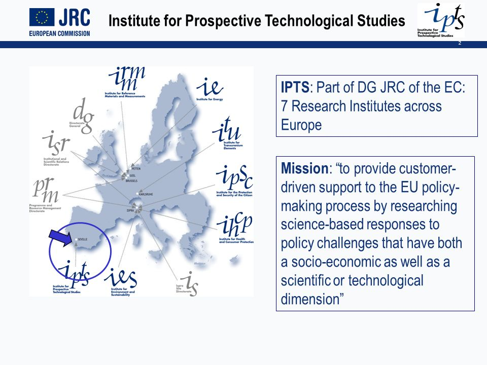 2 IPTS : Part of DG JRC of the EC: 7 Research Institutes across Europe Mission : to provide customer- driven support to the EU policy- making process