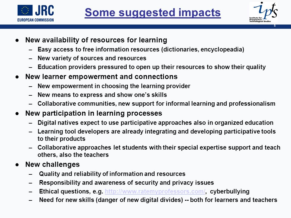 5 Some suggested impacts New availability of resources for learning –Easy access to free information resources (dictionaries, encyclopeadia) –New variety of sources and resources –Education providers pressured to open up their resources to show their quality New learner empowerment and connections –New empowerment in choosing the learning provider –New means to express and show ones skills –Collaborative communities, new support for informal learning and professionalism New participation in learning processes –Digital natives expect to use participative approaches also in organized education –Learning tool developers are already integrating and developing participative tools to their products –Collaborative approaches let students with their special expertise support and teach others, also the teachers New challenges – Quality and reliability of information and resources – Responsibility and awareness of security and privacy issues – Ethical questions, e.g.