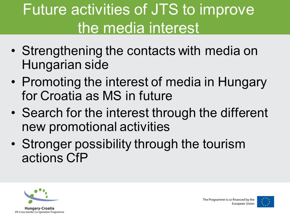 Future activities of JTS to improve the media interest Strengthening the contacts with media on Hungarian side Promoting the interest of media in Hungary for Croatia as MS in future Search for the interest through the different new promotional activities Stronger possibility through the tourism actions CfP