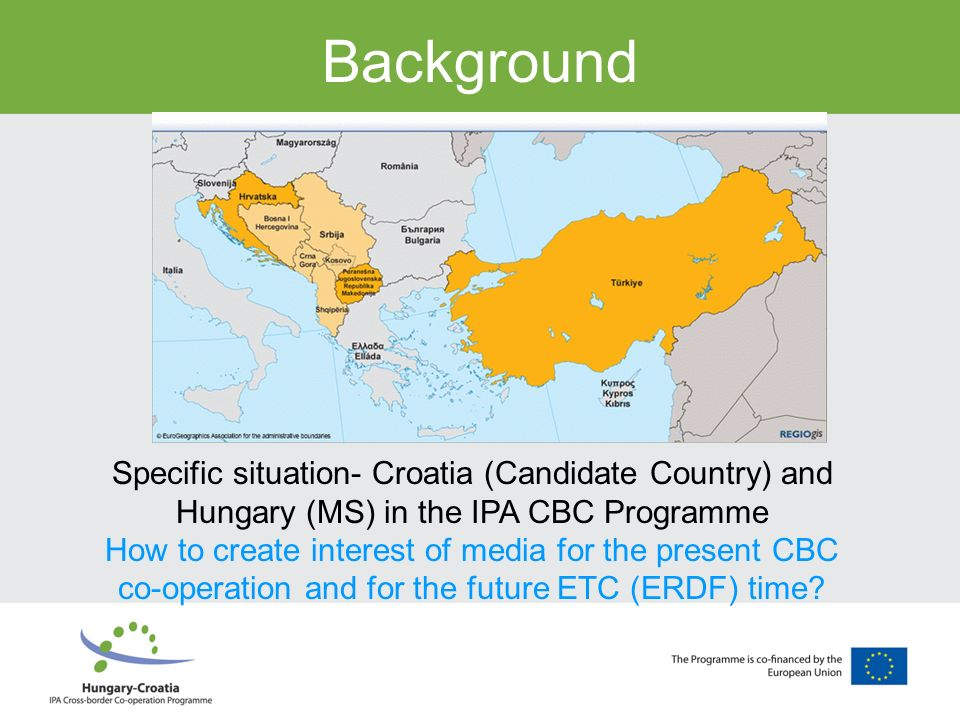 Background Specific situation- Croatia (Candidate Country) and Hungary (MS) in the IPA CBC Programme How to create interest of media for the present C