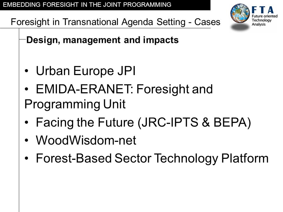 EMBEDDING FORESIGHT IN THE JOINT PROGRAMMING Case: Urban Europe JPI – phases: Pre-foresight phase Foresight phase Analysis of gaps in existing foresights Identification of Urban Europe foresight topics Scenario development Desirable futures and pathways Specific needs and opportunities, risks and key decision points Options Portfolios of options for addressing future challenges Priority setting and programming Based on: Urban Europe JPI – Report for EC assessment – April 2011 Link: http://www.era.gv.at/attach/Urban-Report_ECassessment_201104_FINAL.pdfhttp://www.era.gv.at/attach/Urban-Report_ECassessment_201104_FINAL.pdf