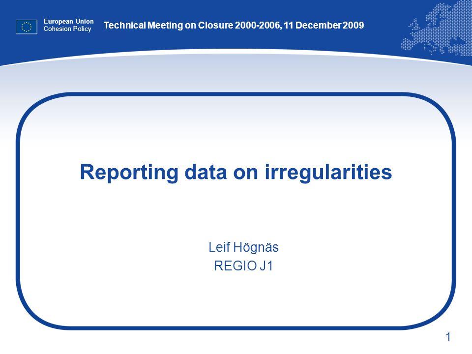 1 Reporting data on irregularities European Union Cohesion Policy Leif Högnäs REGIO J1 Technical Meeting on Closure 2000-2006, 11 December 2009
