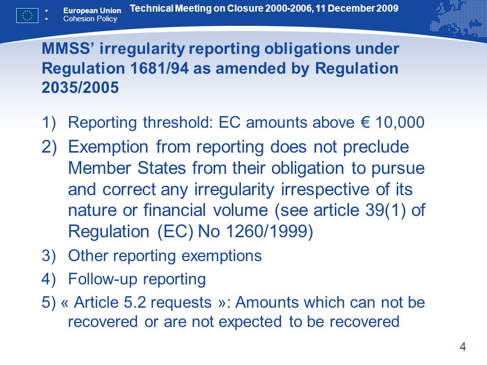 4 MMSS irregularity reporting obligations under Regulation 1681/94 as amended by Regulation 2035/2005 1)Reporting threshold: EC amounts above 10,000 2)Exemption from reporting does not preclude Member States from their obligation to pursue and correct any irregularity irrespective of its nature or financial volume (see article 39(1) of Regulation (EC) No 1260/1999) 3)Other reporting exemptions 4)Follow-up reporting 5) « Article 5.2 requests »: Amounts which can not be recovered or are not expected to be recovered Technical Meeting on Closure 2000-2006, 11 December 2009 European Union Cohesion Policy