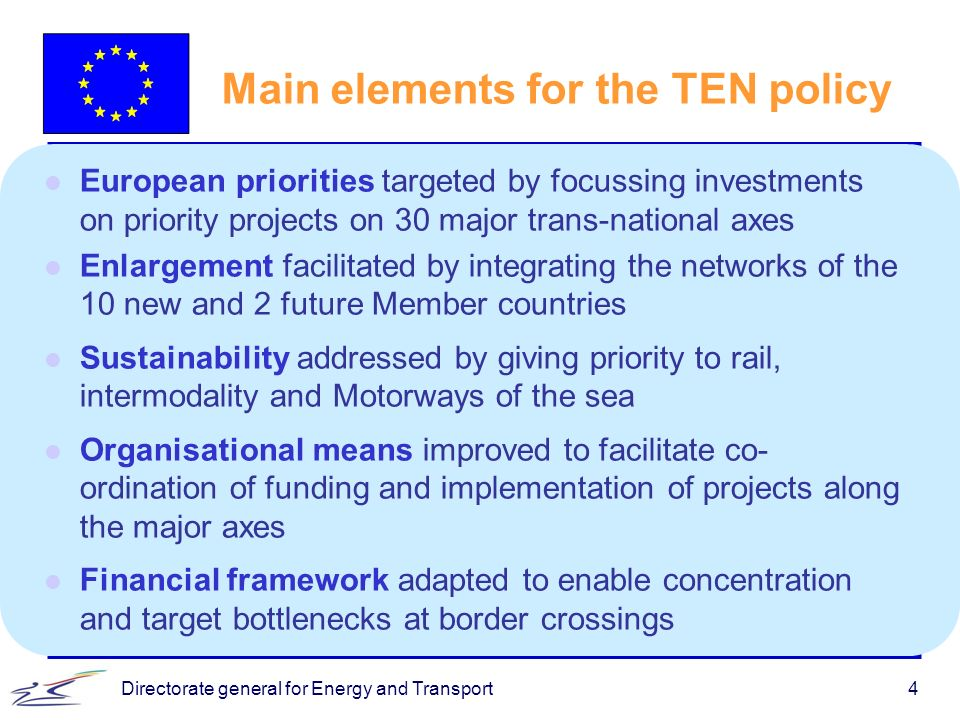 Directorate general for Energy and Transport4 Main elements for the TEN policy l European priorities targeted by focussing investments on priority pro