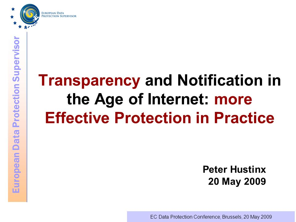 European Data Protection Supervisor EC Data Protection Conference, Brussels, 20 May 2009 Transparency and Notification in the Age of Internet: more Effective Protection in Practice Peter Hustinx 20 May 2009