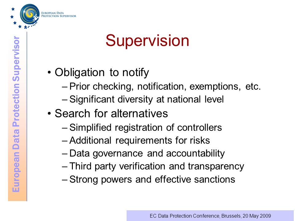 European Data Protection Supervisor EC Data Protection Conference, Brussels, 20 May 2009 Supervision Obligation to notify –Prior checking, notification, exemptions, etc.