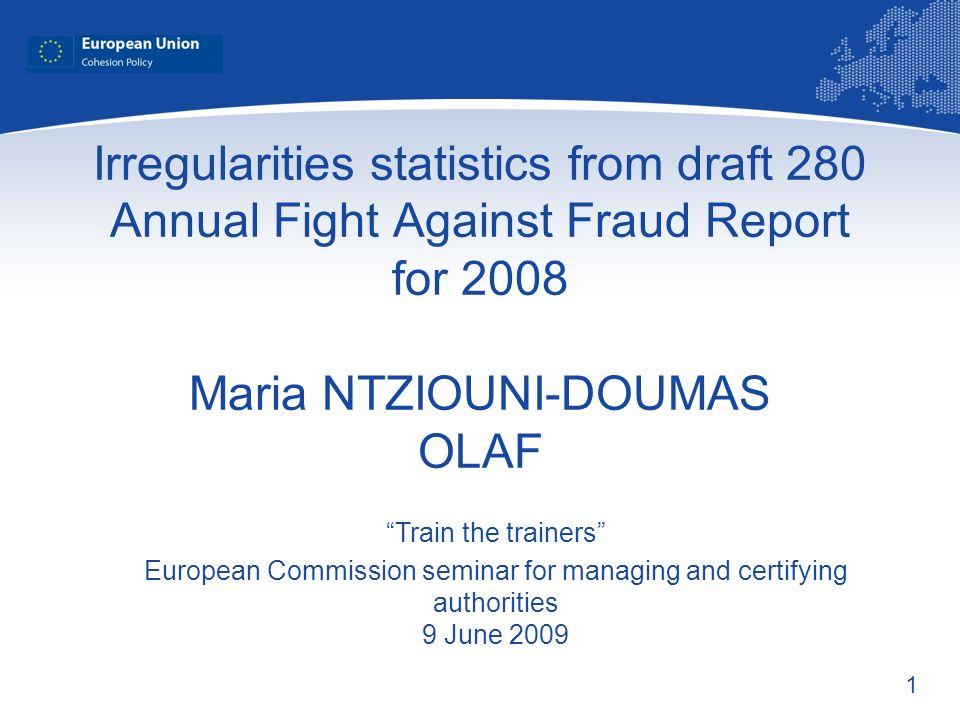 1 Irregularities statistics from draft 280 Annual Fight Against Fraud Report for 2008 Maria NTZIOUNI-DOUMAS OLAF Train the trainers European Commission seminar for managing and certifying authorities 9 June 2009
