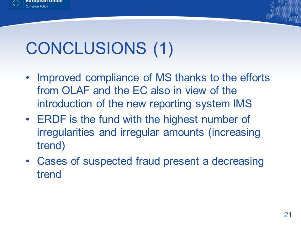 21 CONCLUSIONS (1) Improved compliance of MS thanks to the efforts from OLAF and the EC also in view of the introduction of the new reporting system IMS ERDF is the fund with the highest number of irregularities and irregular amounts (increasing trend) Cases of suspected fraud present a decreasing trend