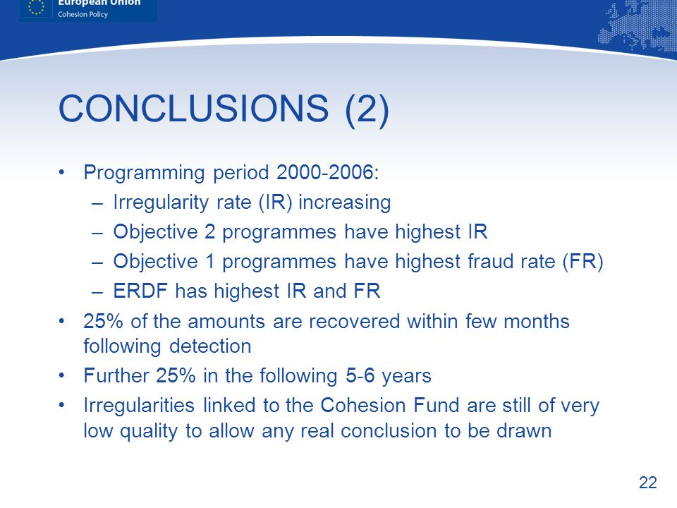 22 CONCLUSIONS (2) Programming period : –Irregularity rate (IR) increasing –Objective 2 programmes have highest IR –Objective 1 programmes have highest fraud rate (FR) –ERDF has highest IR and FR 25% of the amounts are recovered within few months following detection Further 25% in the following 5-6 years Irregularities linked to the Cohesion Fund are still of very low quality to allow any real conclusion to be drawn